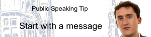 Public Speaking Tip : Start with the message